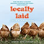 Locally Laid: How We Built a Plucky, Industry-Changing Egg Farm - from Scratch | Lucie B. Amundsen