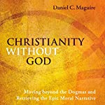 Christianity Without God: Moving Beyond the Dogmas and Retrieving the Epic Moral Narrative | Daniel C. Maguire