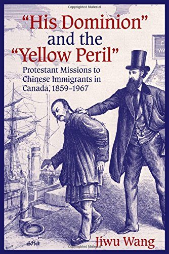 """""""His Dominion"""" and the """"Yellow Peril"""": Protestant Missions to Chinese Immigrants in Canada, 1859-1967 (Editions SR)"""