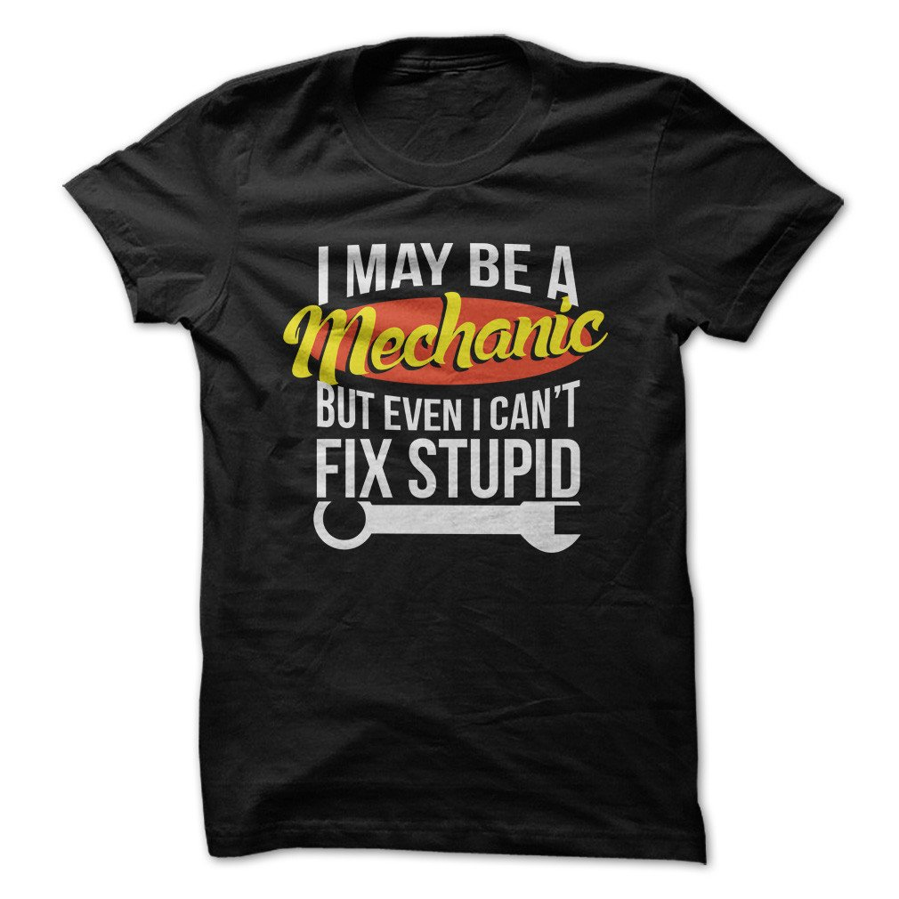 I May Be A Mechanic But Even I Cant Fix Stupid Funny Tshirt Made On Demand In Usa
