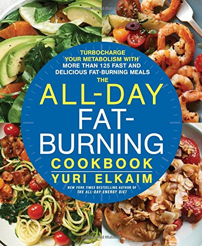 The All-Day Fat-Burning Cookbook: Turbocharge Your Metabolism with More Than 125 Fast and Delicious Fat-Burning Meals by Yuri Elkaim