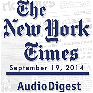 The New York Times Audio Digest, September 19, 2014 Newspaper / Magazine