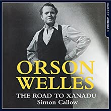 Orson Welles: The Road to Xanadu Audiobook by Simon Callow Narrated by Simon Callow