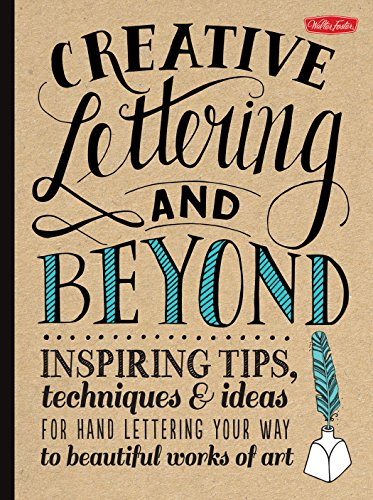 Creative Lettering and Beyond: Inspiring tips, techniques, and ideas for hand lettering your way to beautiful works of art (Creative...and Beyond)
