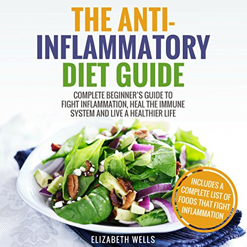 Anti Inflammatory Diet: Complete Beginner's Guide to Fight Inflammation, Heal the Immune System and Live a Healthier Life by Elizabeth Wells
