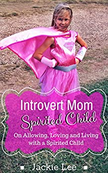 Introvert Mom Spirited Child: On Allowing, Loving and and Living with a Spirited Child by [Lee, Jackie]