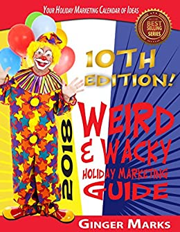 2018 Weird & Wacky Holiday Marketing Guide: Your business marketing calendar of ideas by [Marks, Ginger]