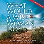 What Would a Wise Woman Do?: Questions to Ask along the Way | Laura Steward Atchison