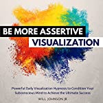 Be More Assertive Visualization: Powerful Daily Visualization Hypnosis to Condition Your Subconsious Mind to Achieve the Ultimate Success | Will Johnson Jr.
