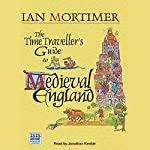 The Time Traveller's Guide to Medieval England: A Handbook for Visitors to the Fourteenth Century | Ian Mortimer