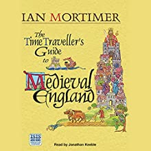 The Time Traveller's Guide to Medieval England: A Handbook for Visitors to the Fourteenth Century Audiobook by Ian Mortimer Narrated by Jonathan Keeble