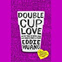 Double Cup Love: On the Trail of Family, Food, and Broken Hearts in China Hörbuch von Eddie Huang Gesprochen von: Eddie Huang