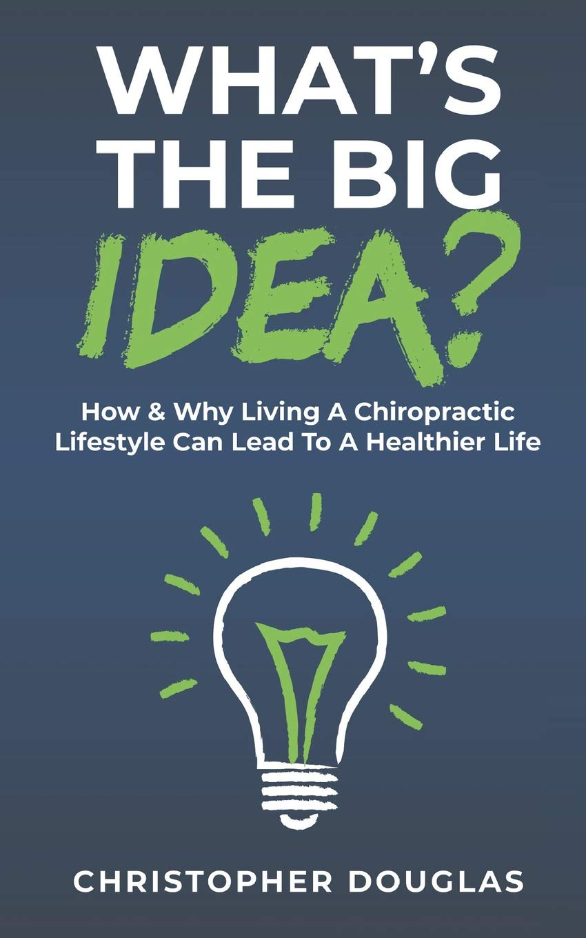 505c22d39cee1 What's The Big Idea?: How & Why Living A Chiropractic Lifestyle Can Lead To  A Healthier Life. Paperback – February 1, 2019