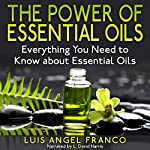 The Power of Essential Oils: Everything You Need to Know About Essential Oils | Luis Angel Franco