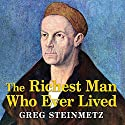 The Richest Man Who Ever Lived: The Life and Times of Jacob Fugger Audiobook by Greg Steinmetz Narrated by Norman Dietz