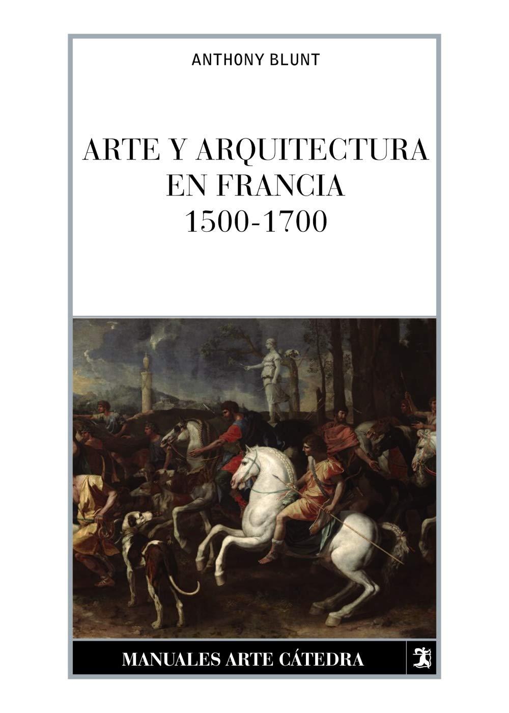 Arte y arquitectura en Francia, 1500-1700 Manuales Arte Cátedra: Amazon.es: Blunt, Anthony: Libros