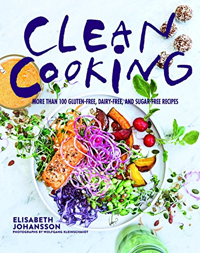 Clean Cooking: More Than 100 Gluten-Free, Dairy-Free, and Sugar-Free Recipes by Elisabeth Johansson