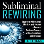 Subliminal Rewiring: Develop a Millionaire's Mindset and Become a Fearless Business Success with Affirmations and Hypnosis | J. J. Hills