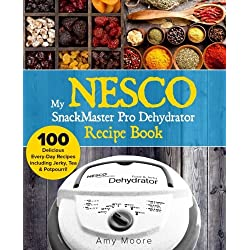 My NESCO SnackMaster Pro Dehydrator Recipe Book: 100 Delicious Every-Day Recipes including Jerky, Tea & Potpourri! (Food Fruit & Veggie Snacks) (Volume 1)