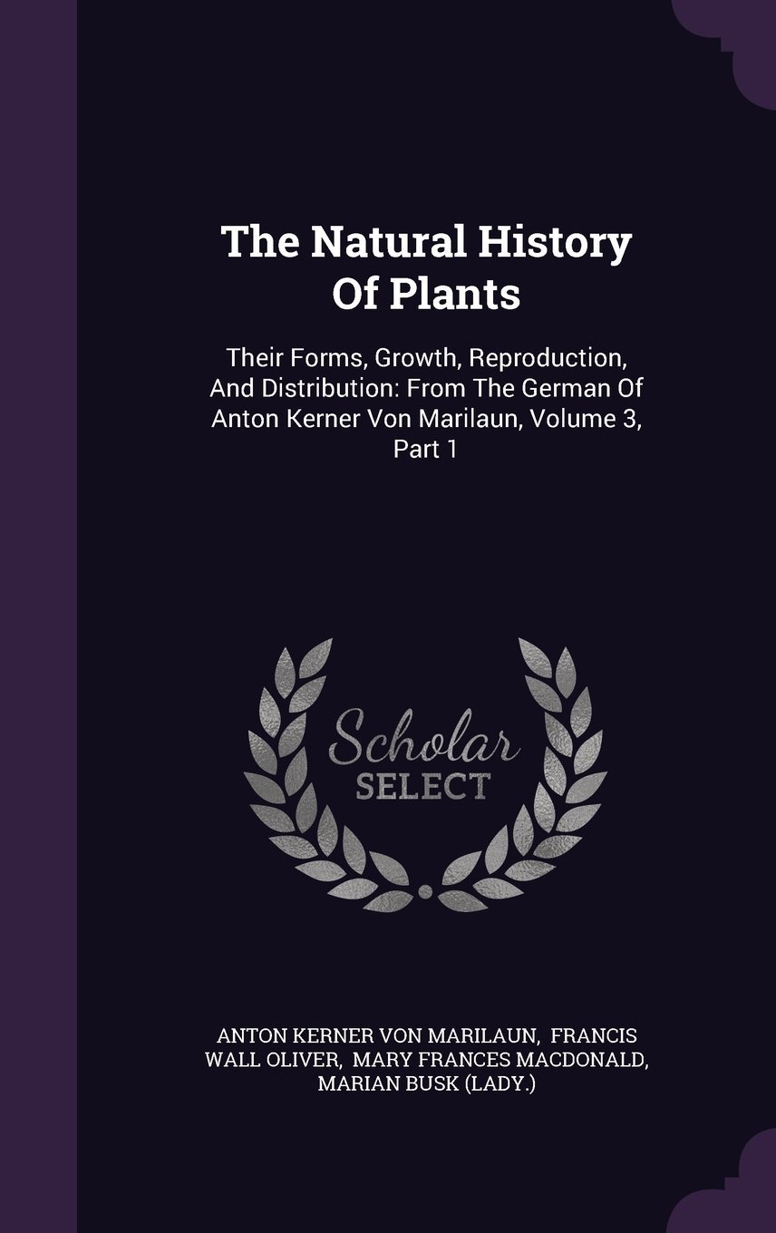 The Natural History of Plants: Their Forms, Growth, Reproduction, and Distribution: From the German of Anton Kerner Von Marilaun, Volume 3, Part 1 ebook