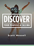 Discover Your Purpose & Calling: How To Discover What You Were Made For And Over Come The Roadblocks To Living Your Calling