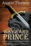 The Wayward Prince: The first installment of a gripping historical saga (Robert the Wayward Prince)