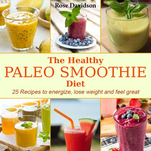 The Healthy Paleo Smoothie Diet: 25 Recipes to Energize, Lose Weight and Feel Great Kindle Edition