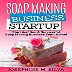 Soap-Making Business Startup: Start and Run a Successful Soap-Making Business from Home | Josephine M. Silva
