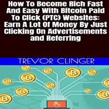 How to Become Rich Fast and Easy with Bitcoin Paid-to-Click (PTC) Websites: Earn a Lot of Money by Just Clicking on Advertisements and Referring Audiobook by Trevor Clinger Narrated by Trevor Clinger