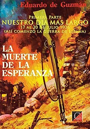 LA MUERTE DE LA ESPERANZA: Primera Parte: NUESTRO DIA MAS LARGO (Así comenzó la guerra de España) eBook: Guzmán, Eduardo de: Amazon.es: Tienda Kindle