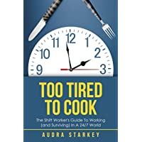 Too Tired to Cook: The Shift Worker's Guide to Working (And Surviving) in a 24/7 World