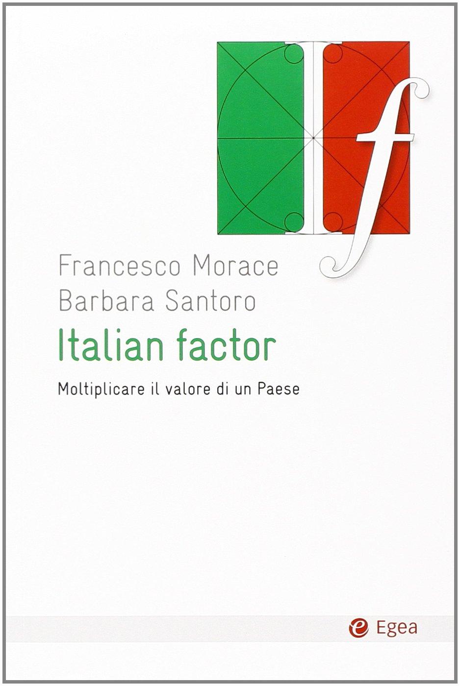 Italian factor. Moltiplicare il valore di un Paese Copertina flessibile – 16 gen 2014 Francesco Morace Barbara Santoro EGEA 8823834309