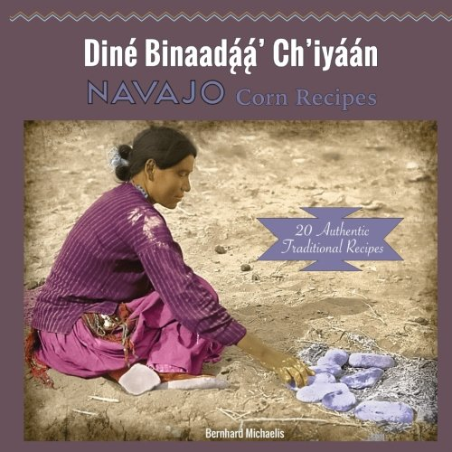 Navajo Corn Recipes: Dine Binaadaa' Ch'iyaan by Bernhard Michaelis