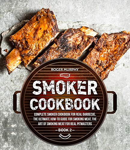 Smoker Cookbook: Complete Smoker Cookbook for Real Barbecue, The Ultimate How-To Guide for Smoking Meat, The Art of Smoking Meat for Real Pitmasters: Book 2
