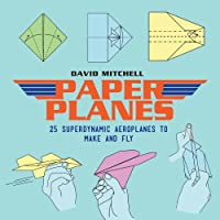 Paper Planes: 25 Superdynamic Aeroplanes to Make and Fly