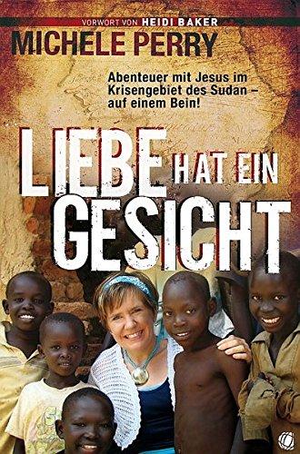 Liebe hat ein Gesicht: Abenteuer mit Jesus im Krisengebiet des Sudan – auf einem Bein!