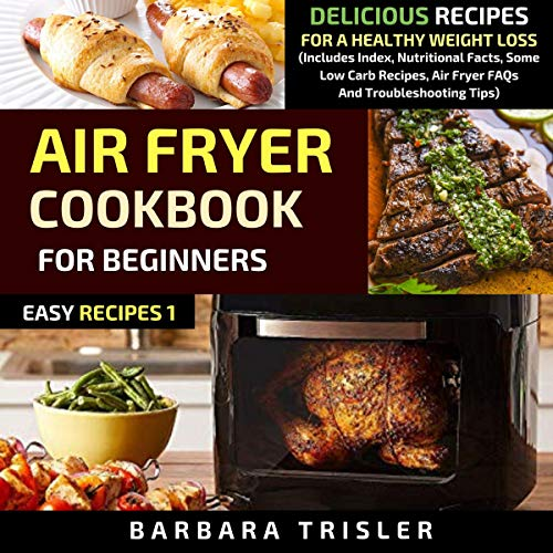 Air Fryer Cookbook for Beginners: Delicious Recipes for a Healthy Weight Loss: Includes Index, Nutritional Facts, Some Low Carb Recipes, Air Fryer FAQs and Troubleshooting Tips: Easy Recipes, 1 by Barbara Trisler