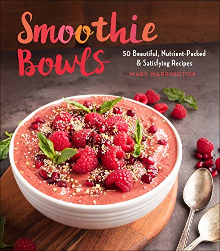 Smoothie Bowls: 50 Beautiful, Nutrient-Packed & Satisfying Recipes by Mary Warrington