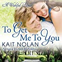 To Get Me to You: Wishful Romance, Book 1 Audiobook by Kait Nolan Narrated by Amy McFadden