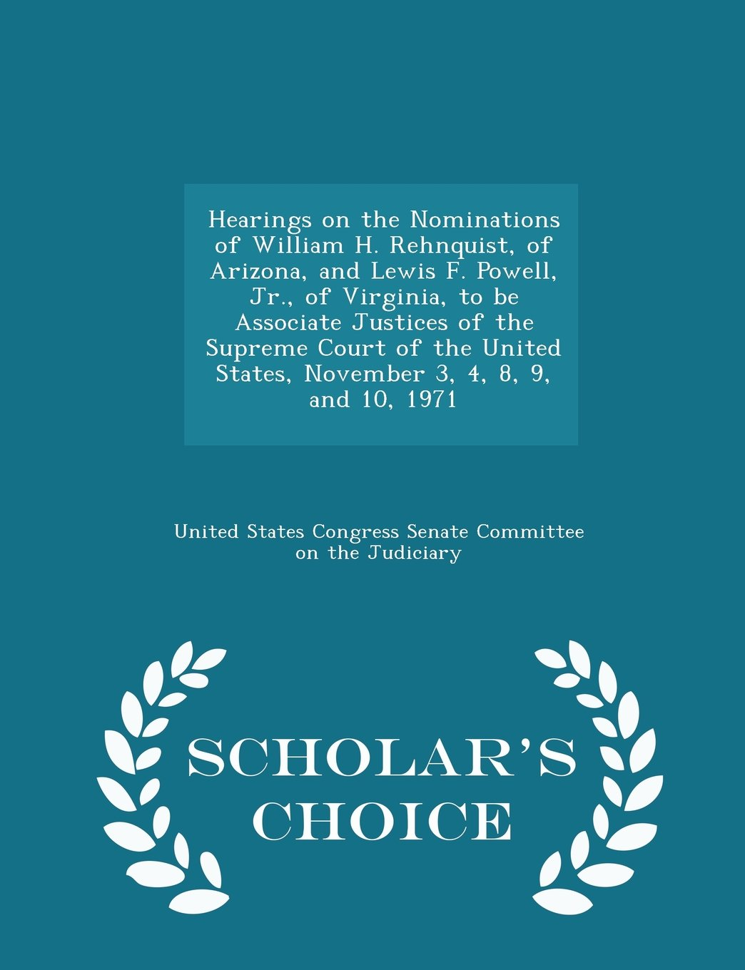 Read Online Hearings on the Nominations of William H. Rehnquist, of Arizona, and Lewis F. Powell, Jr., of Virginia, to be Associate Justices of the Supreme Court ... 8, 9, and 10, 1971 - Scholar's Choice Edition ebook