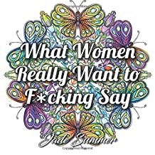 What Women Really Want to F*cking Say: An Adult Coloring Book with Hilarious Swear Word Phrases and Relaxing Flower Designs