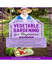 Vegetable Gardening for Beginners: 3 in 1: A Comprehensive Beginner's Guide + Simple and Effective Methods for Indoor and Outdoor Vegetable Gardening + Advanced Techniques of Beautiful Gardening