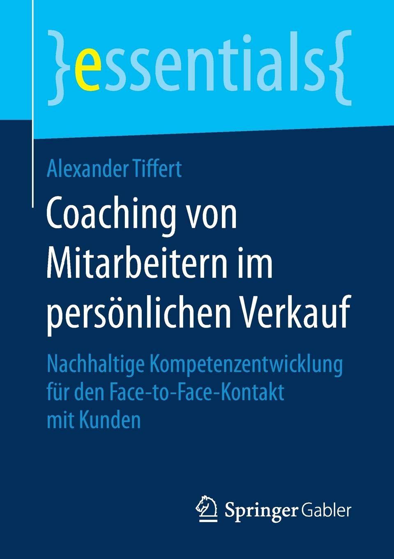Coaching Von Mitarbeitern Im Persönlichen Verkauf  Nachhaltige Kompetenzentwicklung Für Den Face To Face Kontakt Mit Kunden  Essentials