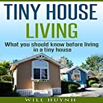 Tiny House Living: What You Should Know Before Living in a Tiny House: Tiny Houses, Book 1 | Will Huynh