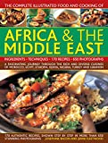 The Complete Illustrated Food and Cooking of Africa & The Middle East: A Fascinating Journey Through The Rich And Diverse Cuisines Of Morocco, Egypt, Ethiopia, Kenya, Nigeria, Turkey And Lebanon