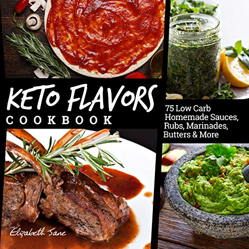 Keto Flavors Cookbook: 90 Low Carb Homemade Sauces, Rubs, Marinades, Butters and more (Elizabeth Jane Cookbook Book 10)