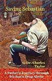 Saving Sebastian, a Father's Journey Through His Son's Drug Abuse, Charles Taylor, 0982751451