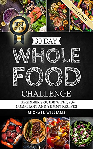 30 Day Whole Foods Challenge: Beginner's Guide with 270+ Compliant and Yummy Recipes Guaranteed to Lose Weight (Slow Cooker Recipes, Whole Food Recipes, Sugar Detox, Food Addiction)