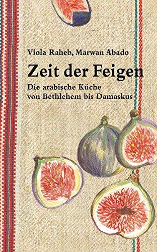 Zeit der Feigen: Die arabische Küche von Bethlehem bis Damaskus