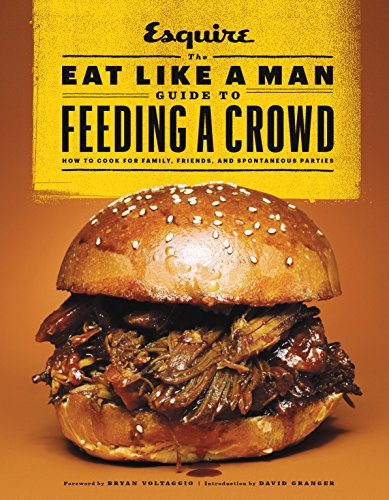 The Eat Like a Man Guide to Feeding a Crowd: How to Cook for Family, Friends, and Spontaneous Parties by [D'Agostino, Ryan]